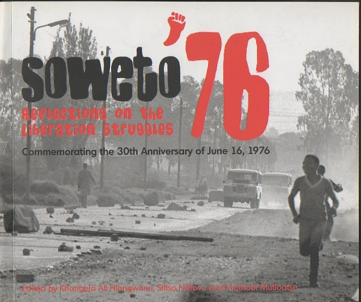 SOWETO 76. REFLECTIONS ON THE LIBERATION STRUGGLES. COMMENMORATING THE 30TH ANNIVERSARY OF JUNE 16, 1976.